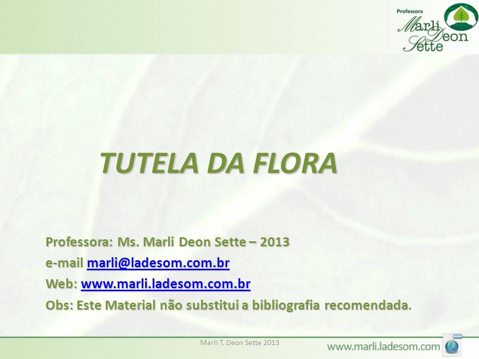 Marli T. Deon Sette 2013 TUTELA DA FLORA Professora: Ms. Marli Deon Sette – 2013 e-mail marli@ladesom.com.br marli@ladesom.com.br Web: www.marli.lades