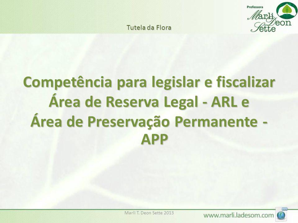 Marli T. Deon Sette 2013 Tutela da Flora Competência para legislar e fiscalizar Área de Reserva Legal - ARL e Área de Preservação Permanente - APP