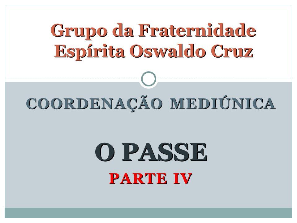 PARTE IV Grupo da Fraternidade Espírita Oswaldo Cruz O PASSE COORDENAÇÃO MEDIÚNICA