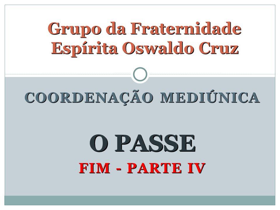 FIM - PARTE IV Grupo da Fraternidade Espírita Oswaldo Cruz O PASSE COORDENAÇÃO MEDIÚNICA