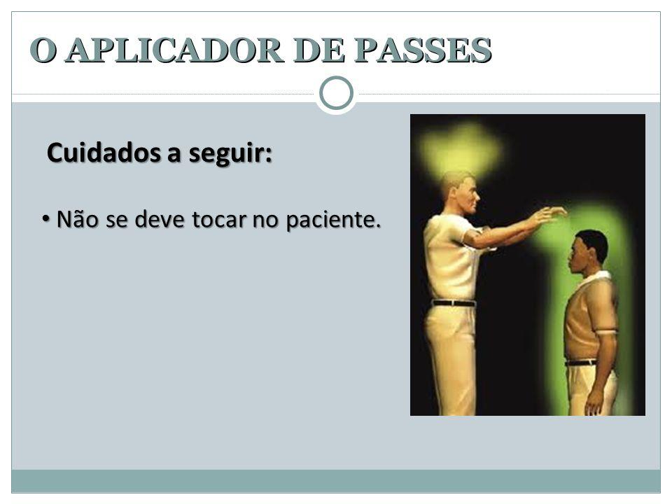 O APLICADOR DE PASSES Cuidados a seguir: • Não se deve tocar no paciente.