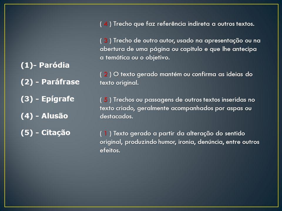 (1)- Paródia (2) - Paráfrase (3) - Epígrafe (4) - Alusão (5) - Citação ( 4 ) Trecho que faz referência indireta a outros textos. ( 3 ) Trecho de outro