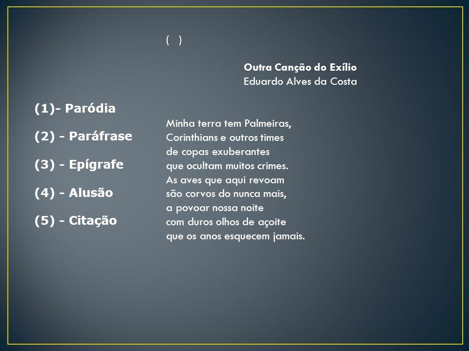 (1)- Paródia (2) - Paráfrase (3) - Epígrafe (4) - Alusão (5) - Citação ( ) Outra Canção do Exílio Eduardo Alves da Costa Minha terra tem Palmeiras, Co