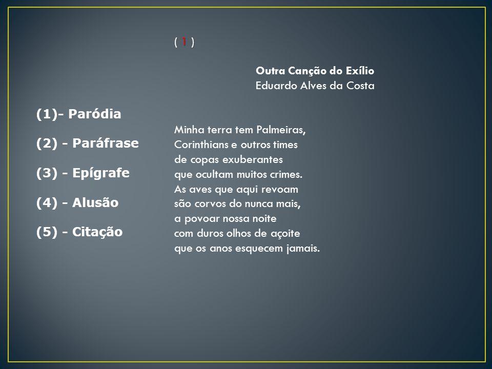 (1)- Paródia (2) - Paráfrase (3) - Epígrafe (4) - Alusão (5) - Citação ( 1 ) Outra Canção do Exílio Eduardo Alves da Costa Minha terra tem Palmeiras,