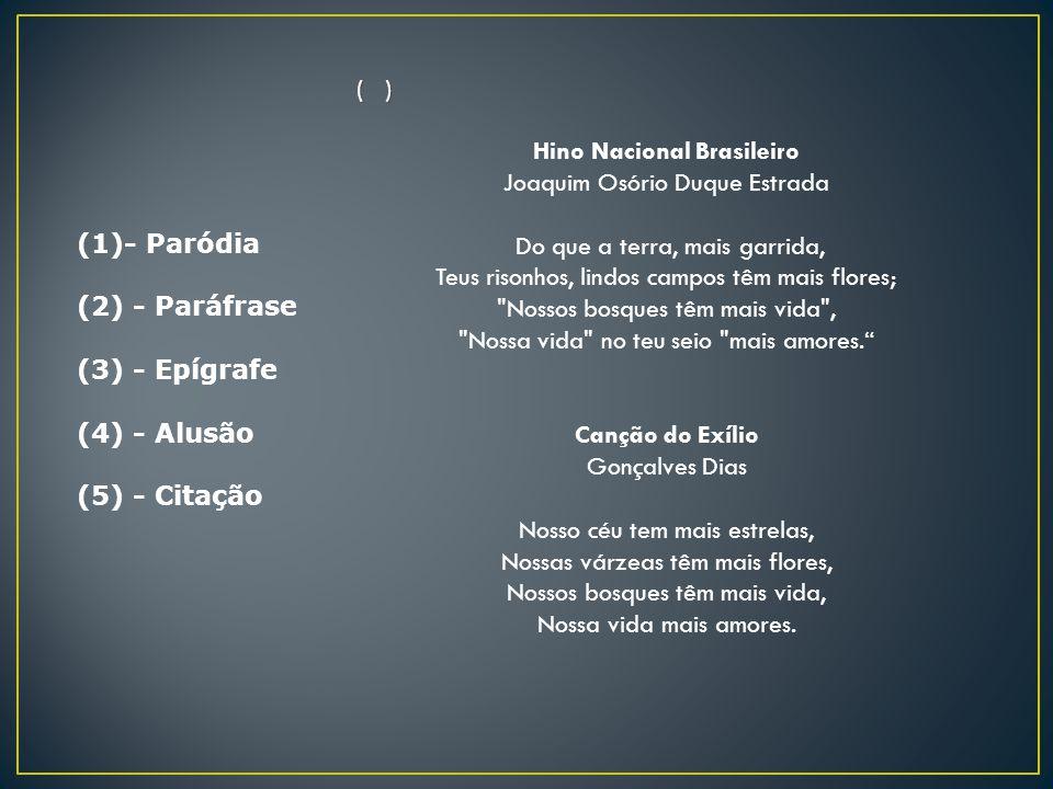 (1)- Paródia (2) - Paráfrase (3) - Epígrafe (4) - Alusão (5) - Citação ( ) Hino Nacional Brasileiro Joaquim Osório Duque Estrada Do que a terra, mais