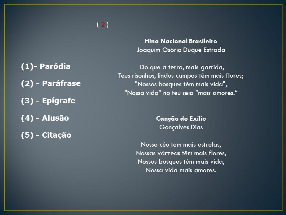 (1)- Paródia (2) - Paráfrase (3) - Epígrafe (4) - Alusão (5) - Citação ( 2 ) Hino Nacional Brasileiro Joaquim Osório Duque Estrada Do que a terra, mai