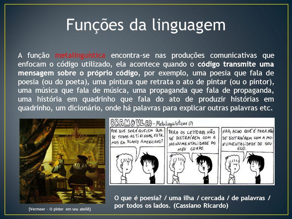 Funções da linguagem A função metalinguística encontra-se nas produções comunicativas que enfocam o código utilizado, ela acontece quando o código tra