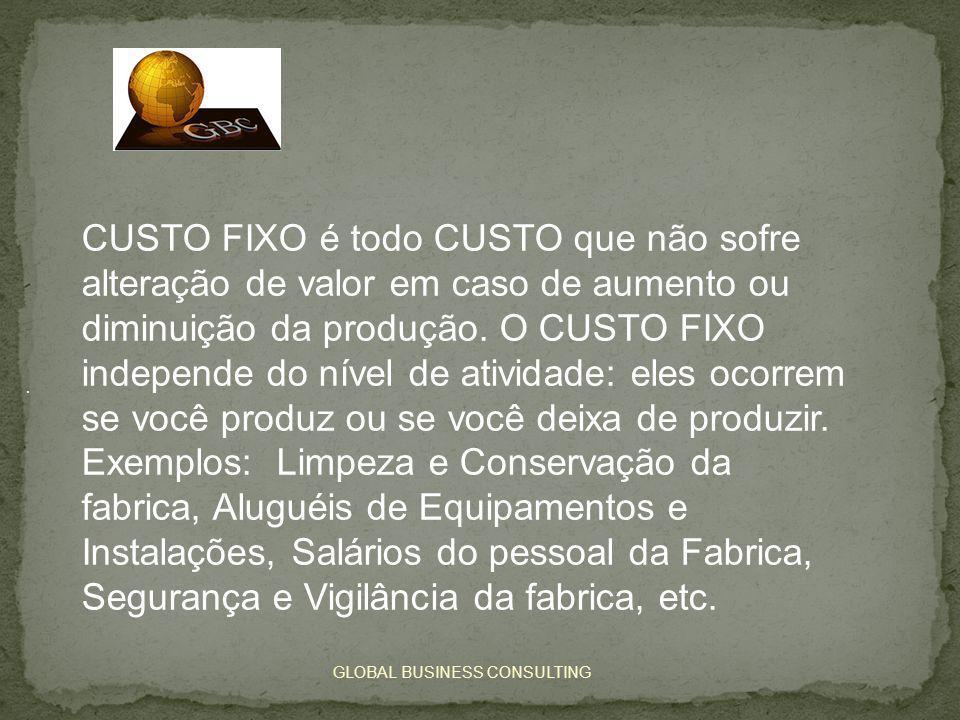 GLOBAL BUSINESS CONSULTING. CUSTO FIXO é todo CUSTO que não sofre alteração de valor em caso de aumento ou diminuição da produção. O CUSTO FIXO indepe