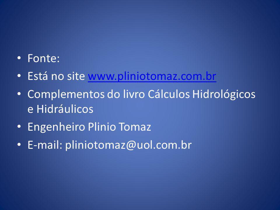 • Fonte: • Está no site www.pliniotomaz.com.brwww.pliniotomaz.com.br • Complementos do livro Cálculos Hidrológicos e Hidráulicos • Engenheiro Plinio T