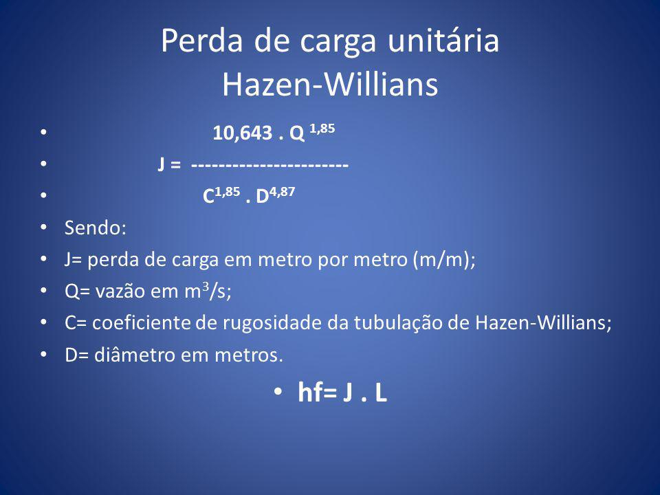 Perda de carga unitária Hazen-Willians • 10,643. Q 1,85 • J = ----------------------- • C 1,85. D 4,87 • Sendo: • J= perda de carga em metro por metro