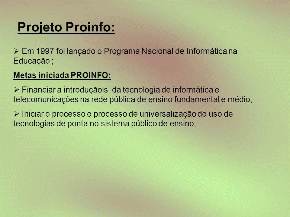 Projeto Proinfo:  Em 1997 foi lançado o Programa Nacional de Informática na Educação ; Metas iniciada PROINFO:  Financiar a introduçãois da tecnolog