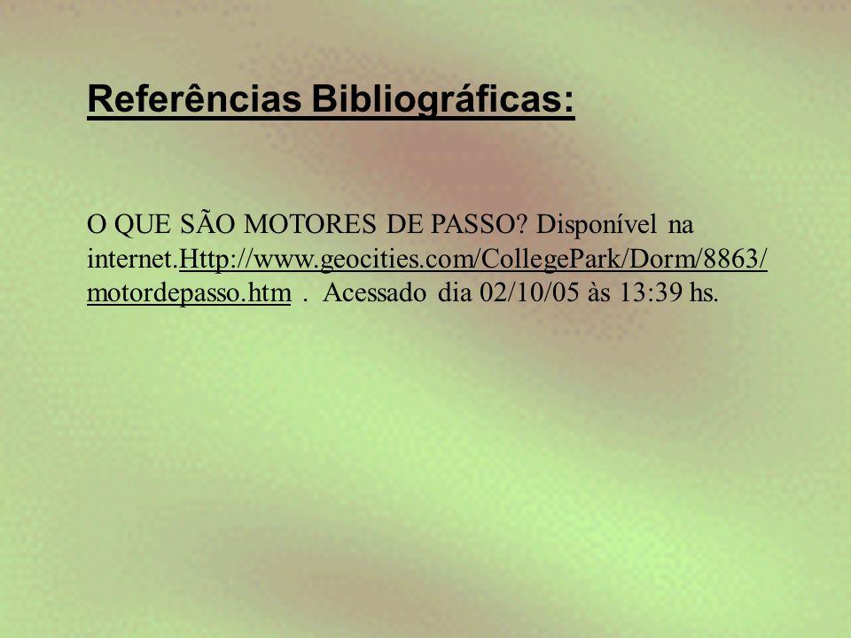 Referências Bibliográficas: O QUE SÃO MOTORES DE PASSO? Disponível na internet.Http://www.geocities.com/CollegePark/Dorm/8863/ motordepasso.htm. Acess