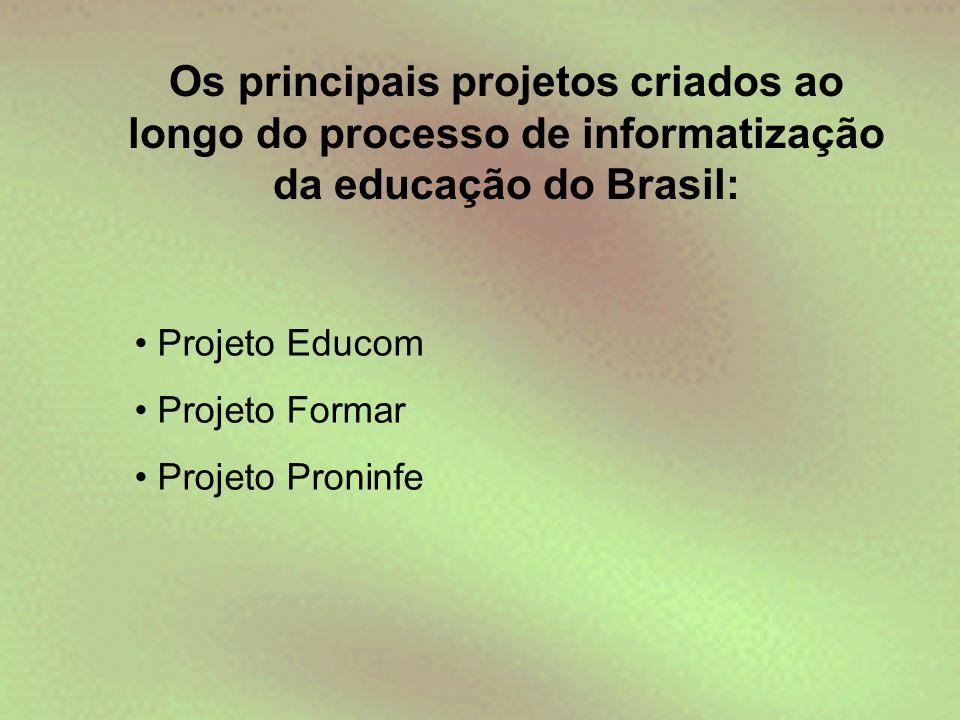 Os principais projetos criados ao longo do processo de informatização da educação do Brasil: • Projeto Educom • Projeto Formar • Projeto Proninfe