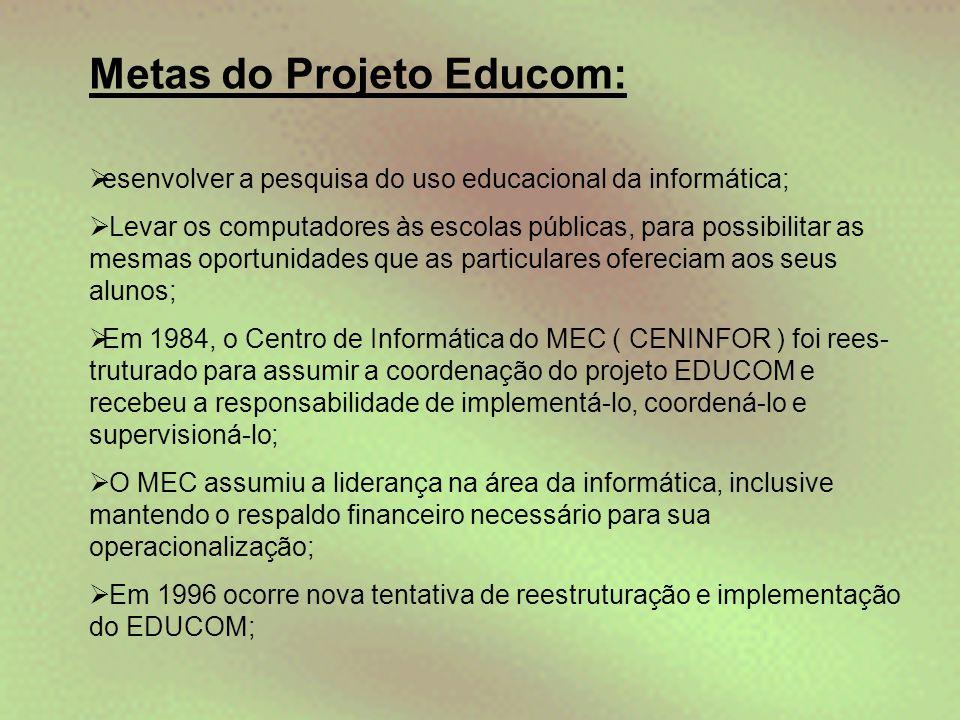 Metas do Projeto Educom:  esenvolver a pesquisa do uso educacional da informática;  Levar os computadores às escolas públicas, para possibilitar as
