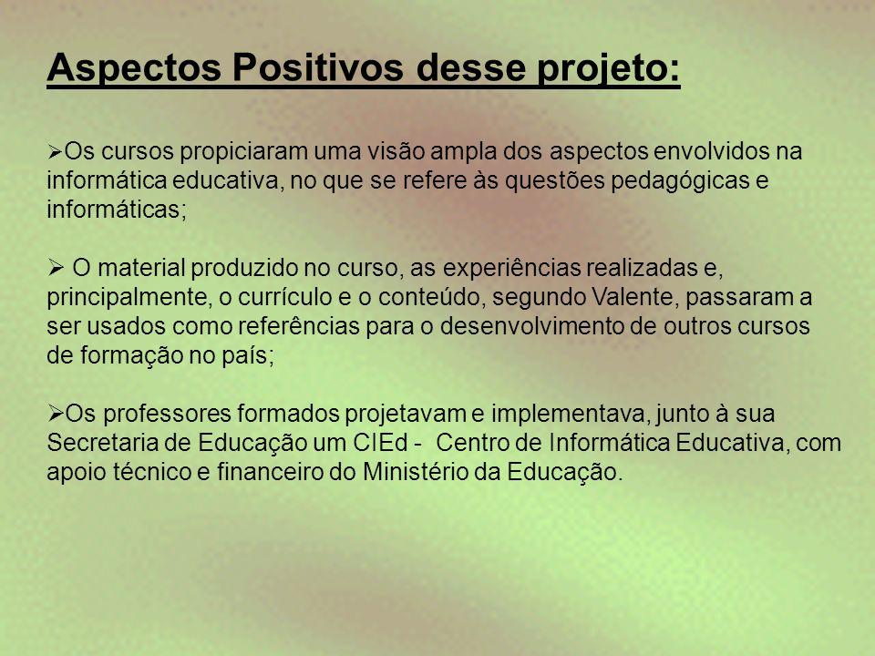 Aspectos Positivos desse projeto:  Os cursos propiciaram uma visão ampla dos aspectos envolvidos na informática educativa, no que se refere às questõ