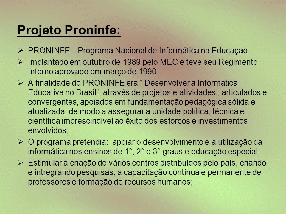 Projeto Proninfe:  PRONINFE – Programa Nacional de Informática na Educação  Implantado em outubro de 1989 pelo MEC e teve seu Regimento Interno apro
