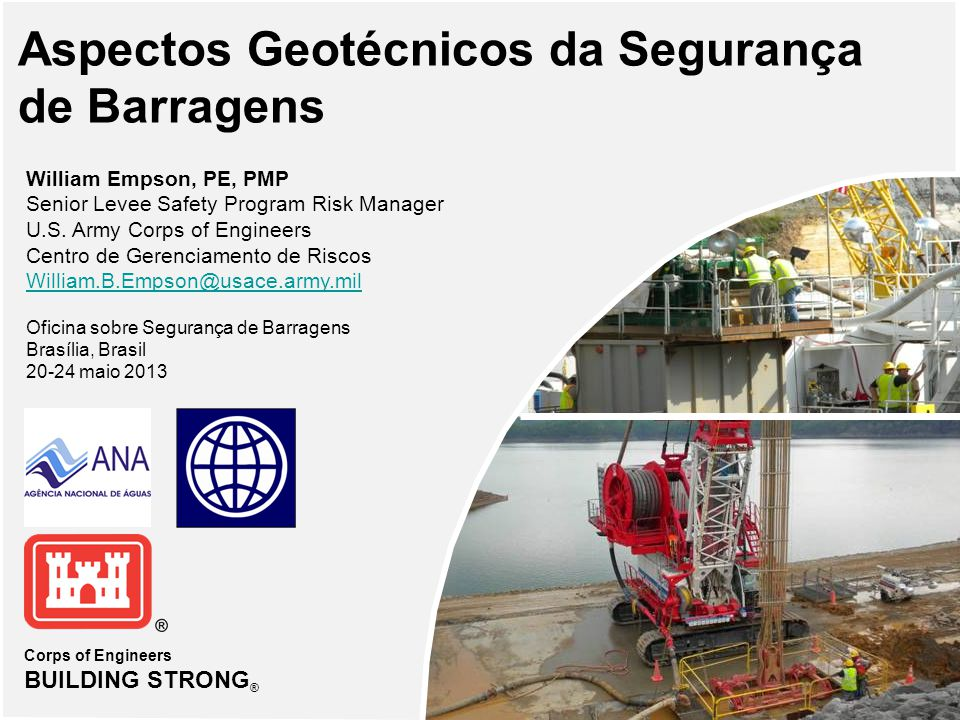 Corps of Engineers BUILDING STRONG ® Aspectos Geotécnicos da Segurança de Barragens William Empson, PE, PMP Senior Levee Safety Program Risk Manager U.S.