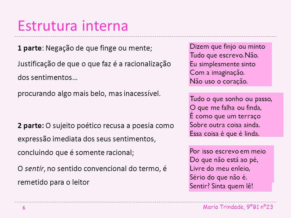 Estrutura interna Maria Trindade, 9ºB1 nº23 6 1 parte: Negação de que finge ou mente; Justificação de que o que faz é a racionalização dos sentimentos