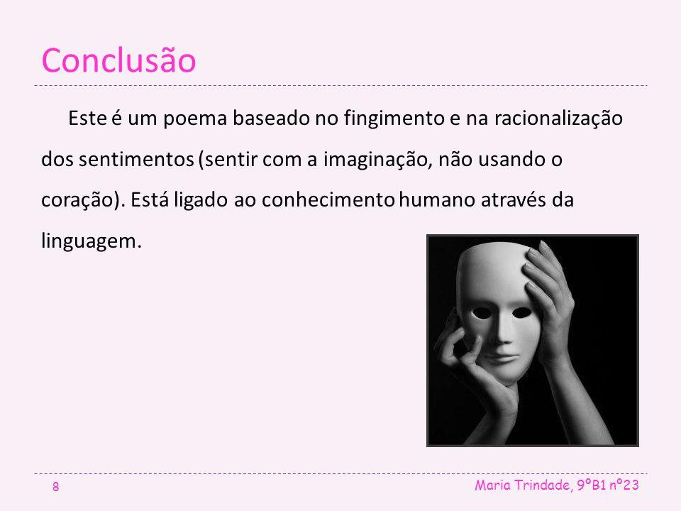 Conclusão Maria Trindade, 9ºB1 nº23 8 Este é um poema baseado no fingimento e na racionalização dos sentimentos (sentir com a imaginação, não usando o