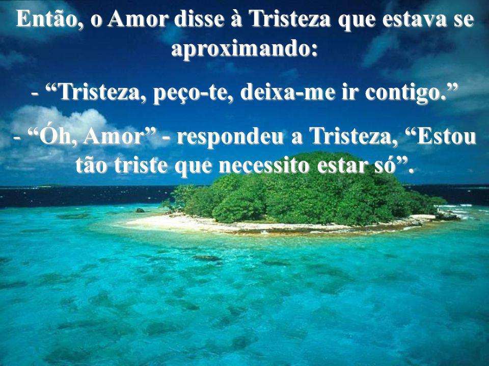 """Então, o Amor disse à Tristeza que estava se aproximando: -""""Tristeza, peço-te, deixa-me ir contigo."""" -""""Óh, Amor"""" - respondeu a Tristeza, """"Estou tão tr"""