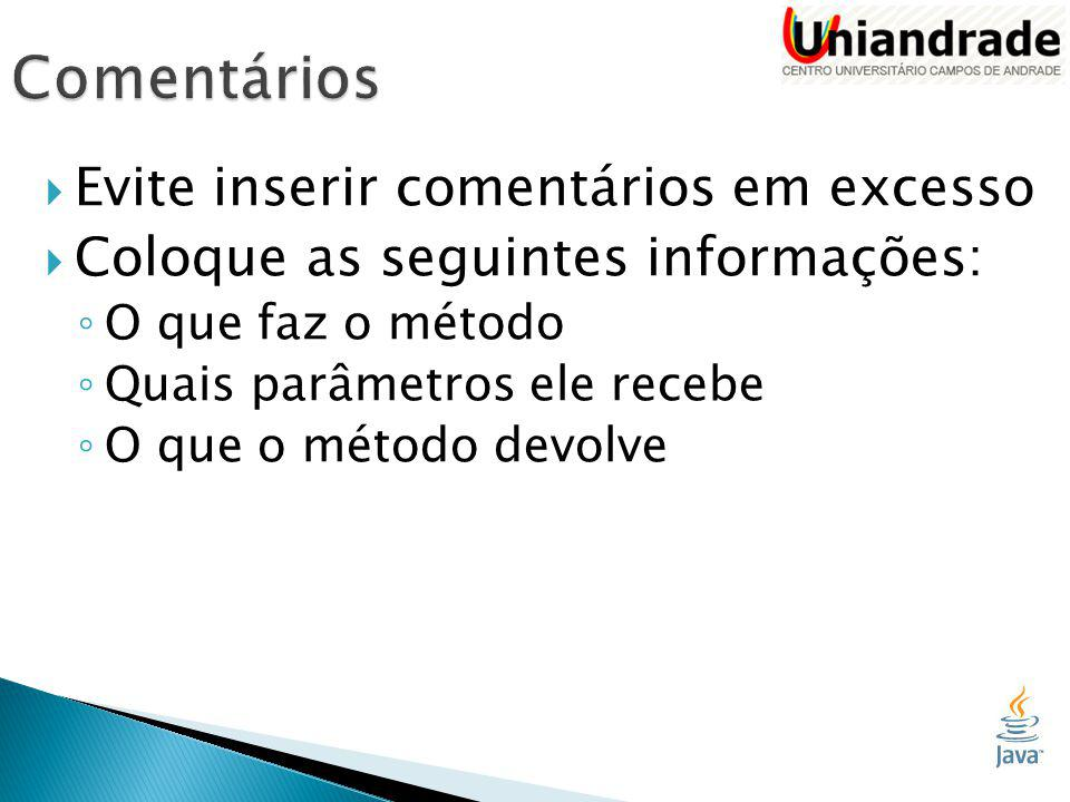  Evite inserir comentários em excesso  Coloque as seguintes informações: ◦ O que faz o método ◦ Quais parâmetros ele recebe ◦ O que o método devolve