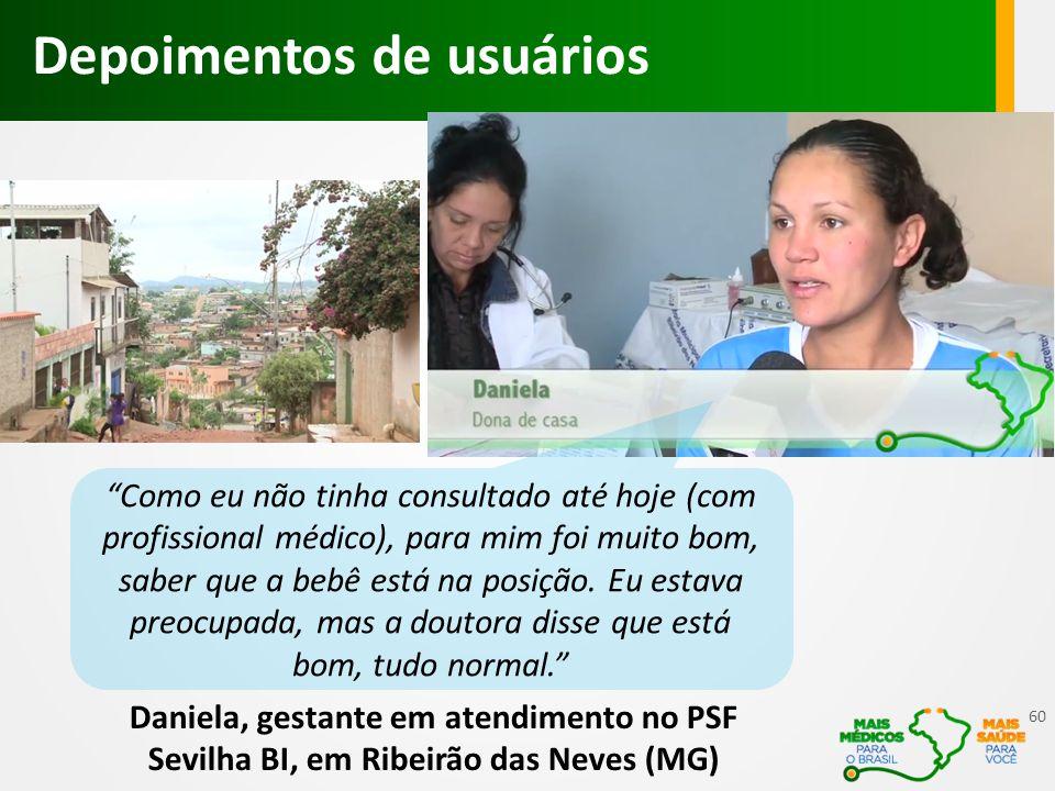 Daniela, gestante em atendimento no PSF Sevilha BI, em Ribeirão das Neves (MG) Depoimentos de usuários Como eu não tinha consultado até hoje (com profissional médico), para mim foi muito bom, saber que a bebê está na posição.