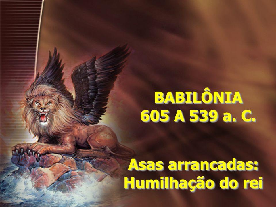 BABILÔNIA 605 A 539 a. C. BABILÔNIA Asas arrancadas: Humilhação do rei Asas arrancadas: Humilhação do rei