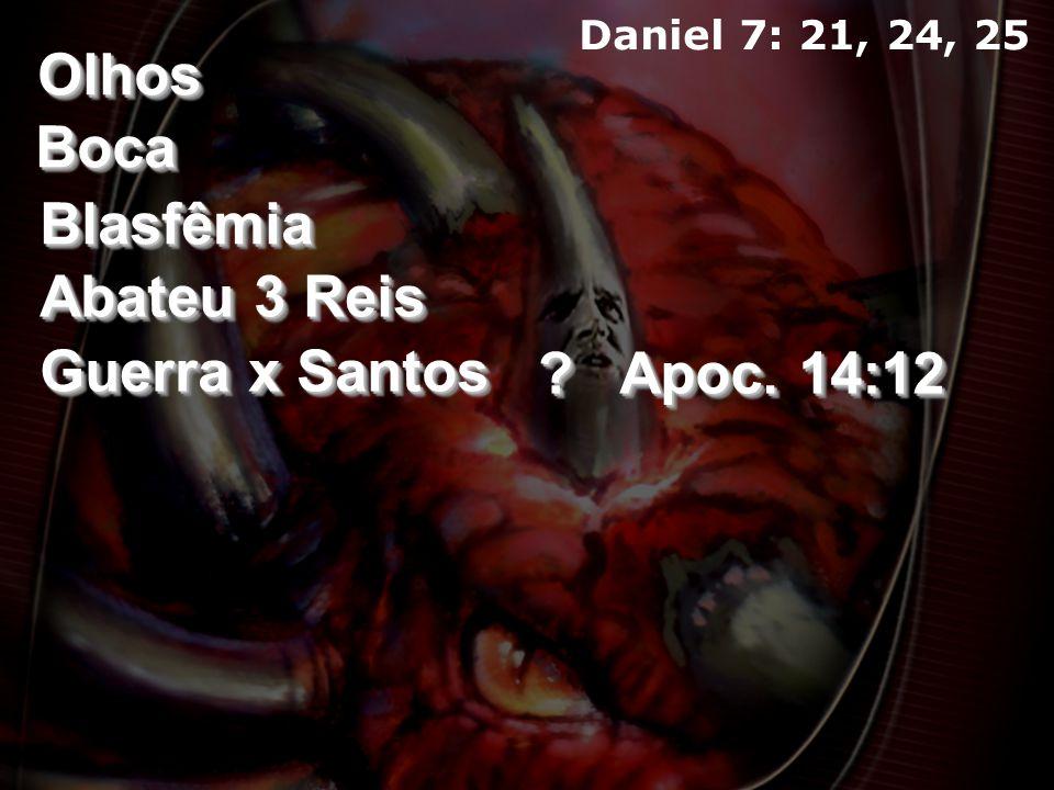 OlhosOlhos BocaBoca BlasfêmiaBlasfêmia Abateu 3 Reis Guerra x Santos Apoc. 14:12 ?? Daniel 7: 21, 24, 25