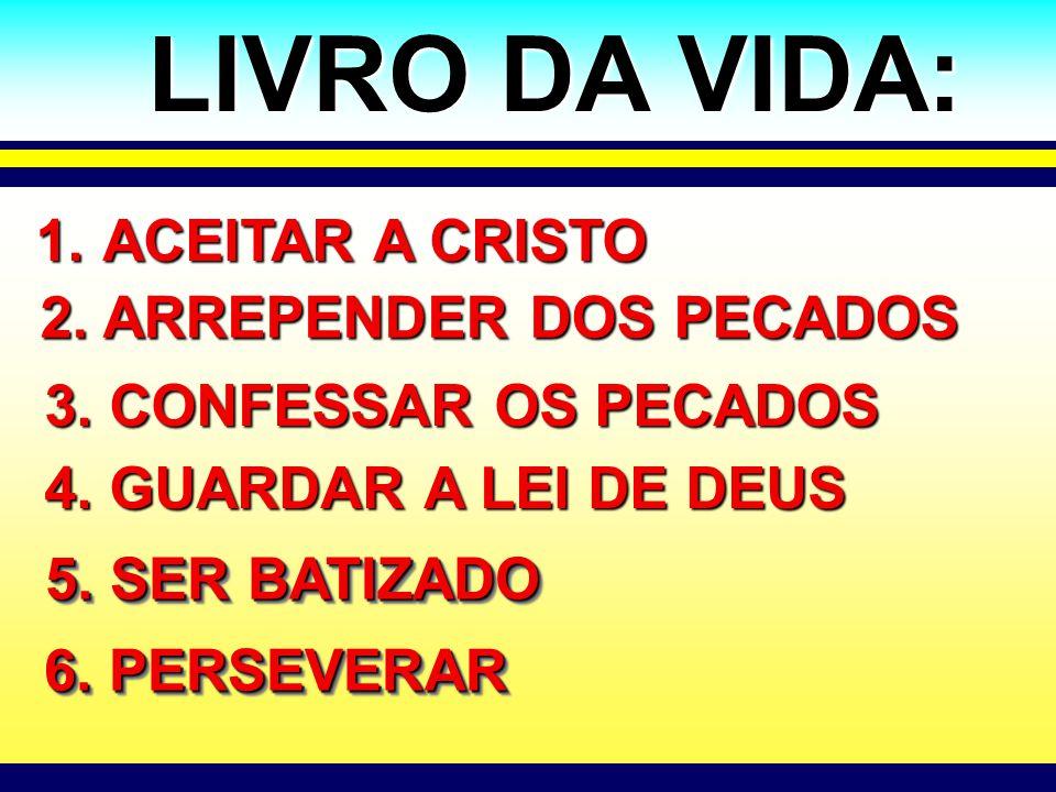 LIVRO DA VIDA: 1. ACEITAR A CRISTO 4. GUARDAR A LEI DE DEUS 5. SER BATIZADO 2. ARREPENDER DOS PECADOS 3. CONFESSAR OS PECADOS 6. PERSEVERAR