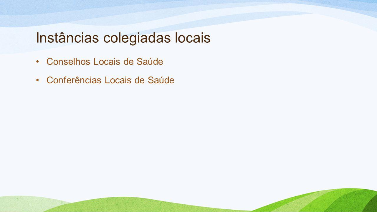 Instâncias colegiadas locais •Conselhos Locais de Saúde •Conferências Locais de Saúde
