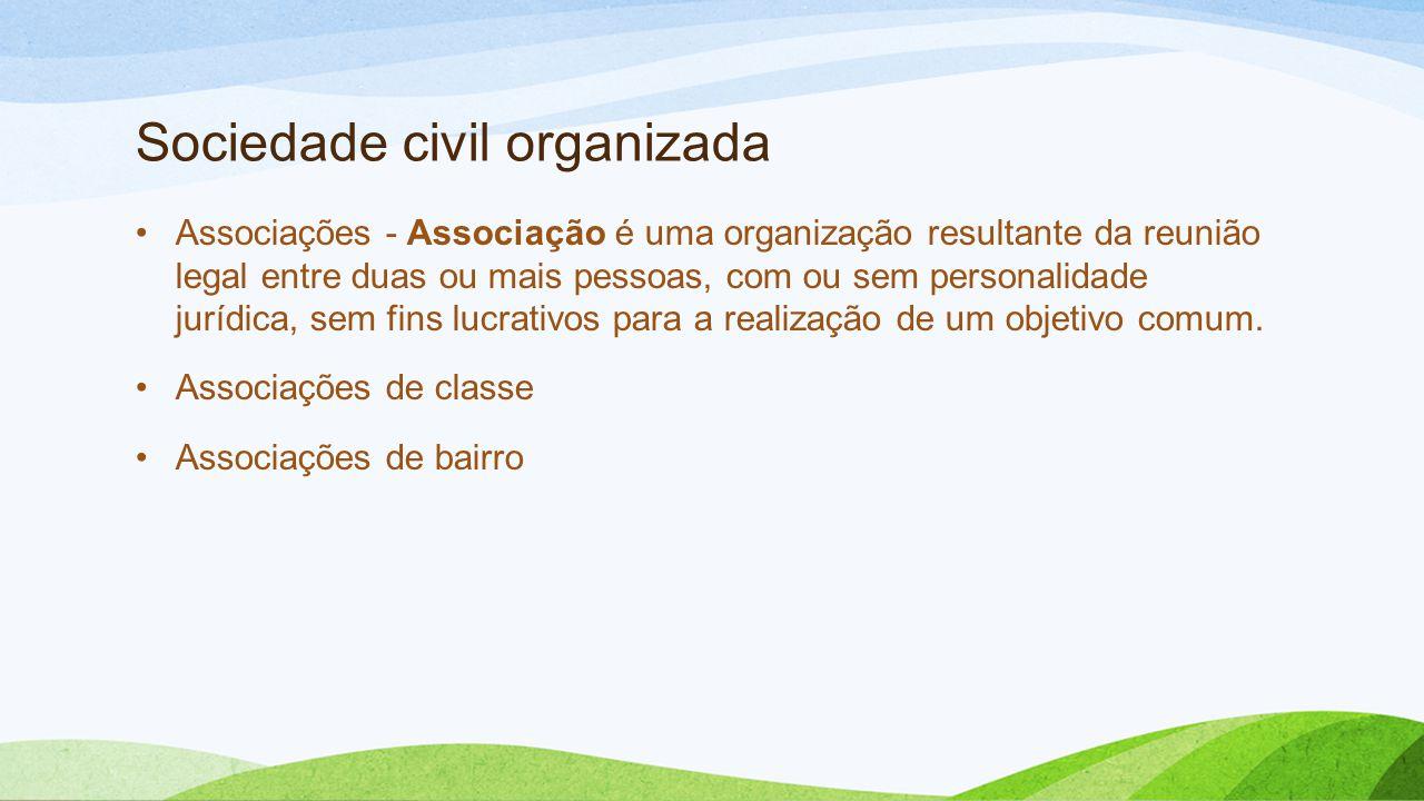 Sociedade civil organizada •Associações - Associação é uma organização resultante da reunião legal entre duas ou mais pessoas, com ou sem personalidade jurídica, sem fins lucrativos para a realização de um objetivo comum.
