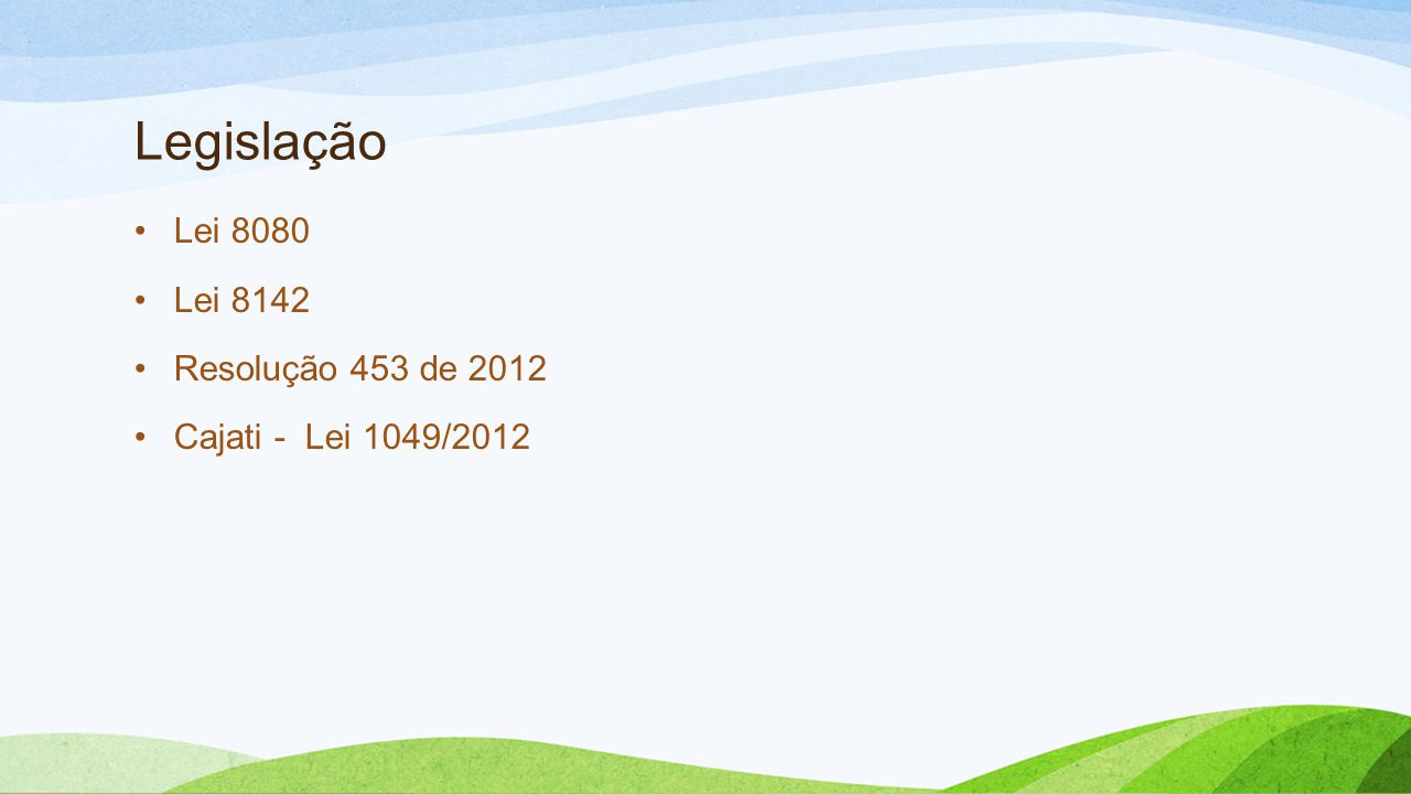 Legislação •Lei 8080 •Lei 8142 •Resolução 453 de 2012 •Cajati - Lei 1049/2012