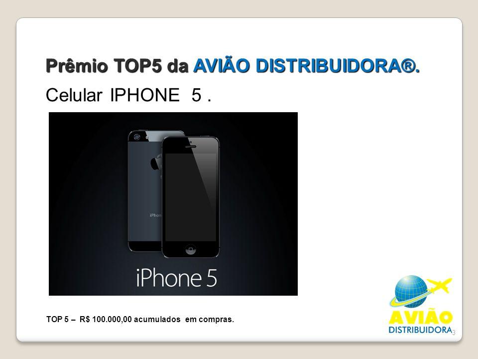 3 Prêmio TOP5 da AVIÃO DISTRIBUIDORA®. Celular IPHONE 5. TOP 5 – R$ 100.000,00 acumulados em compras.