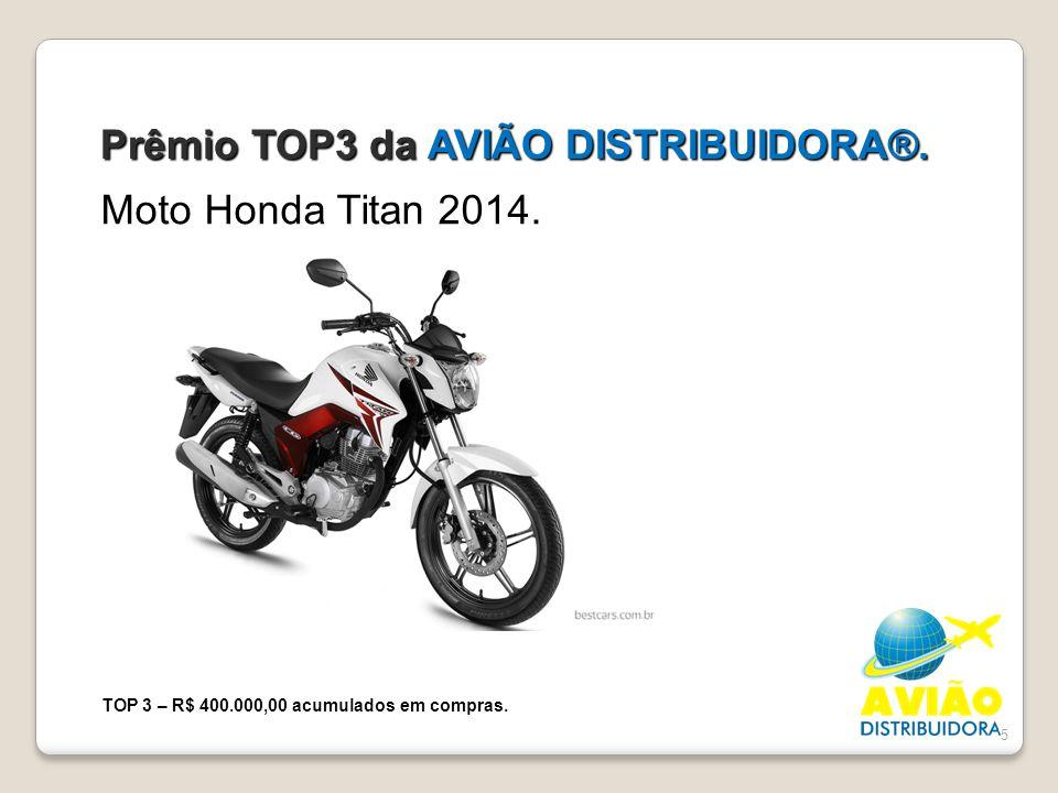 5 Prêmio TOP3 da AVIÃO DISTRIBUIDORA®. Moto Honda Titan 2014. TOP 3 – R$ 400.000,00 acumulados em compras.