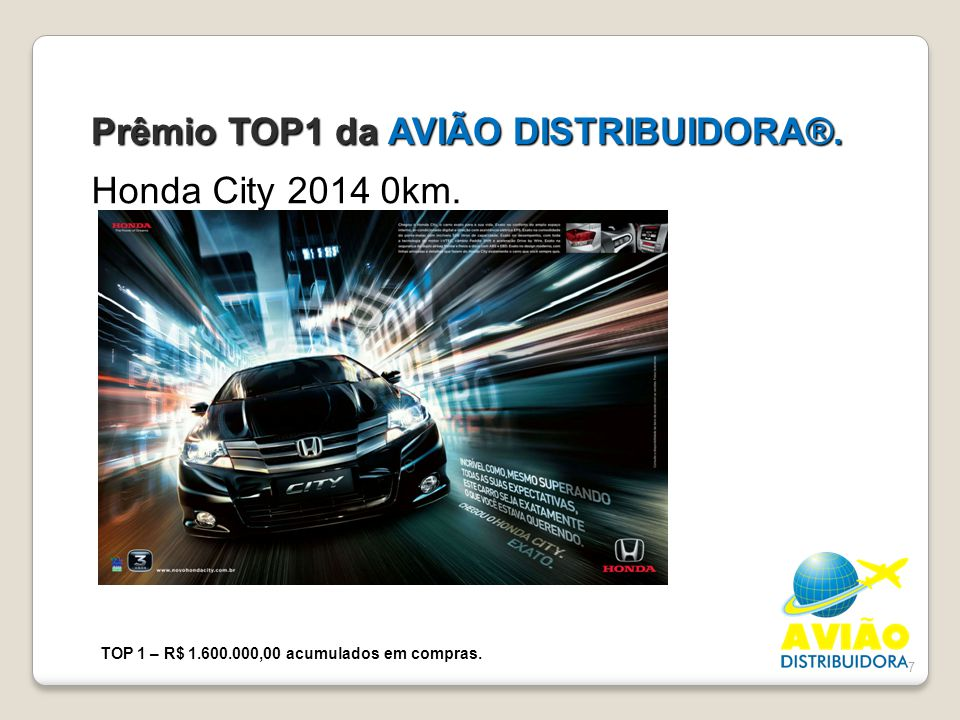 7 Prêmio TOP1 da AVIÃO DISTRIBUIDORA®. Honda City 2014 0km. TOP 1 – R$ 1.600.000,00 acumulados em compras.