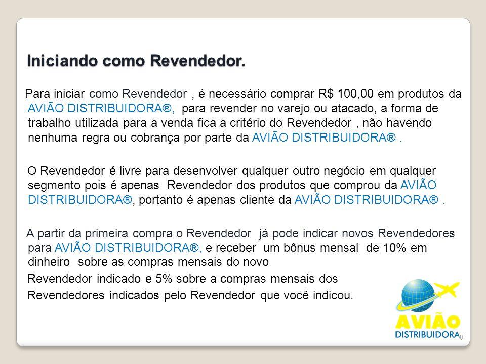 8 Iniciando como Revendedor. Para iniciar como Revendedor, é necessário comprar R$ 100,00 em produtos da AVIÃO DISTRIBUIDORA®, para revender no varejo