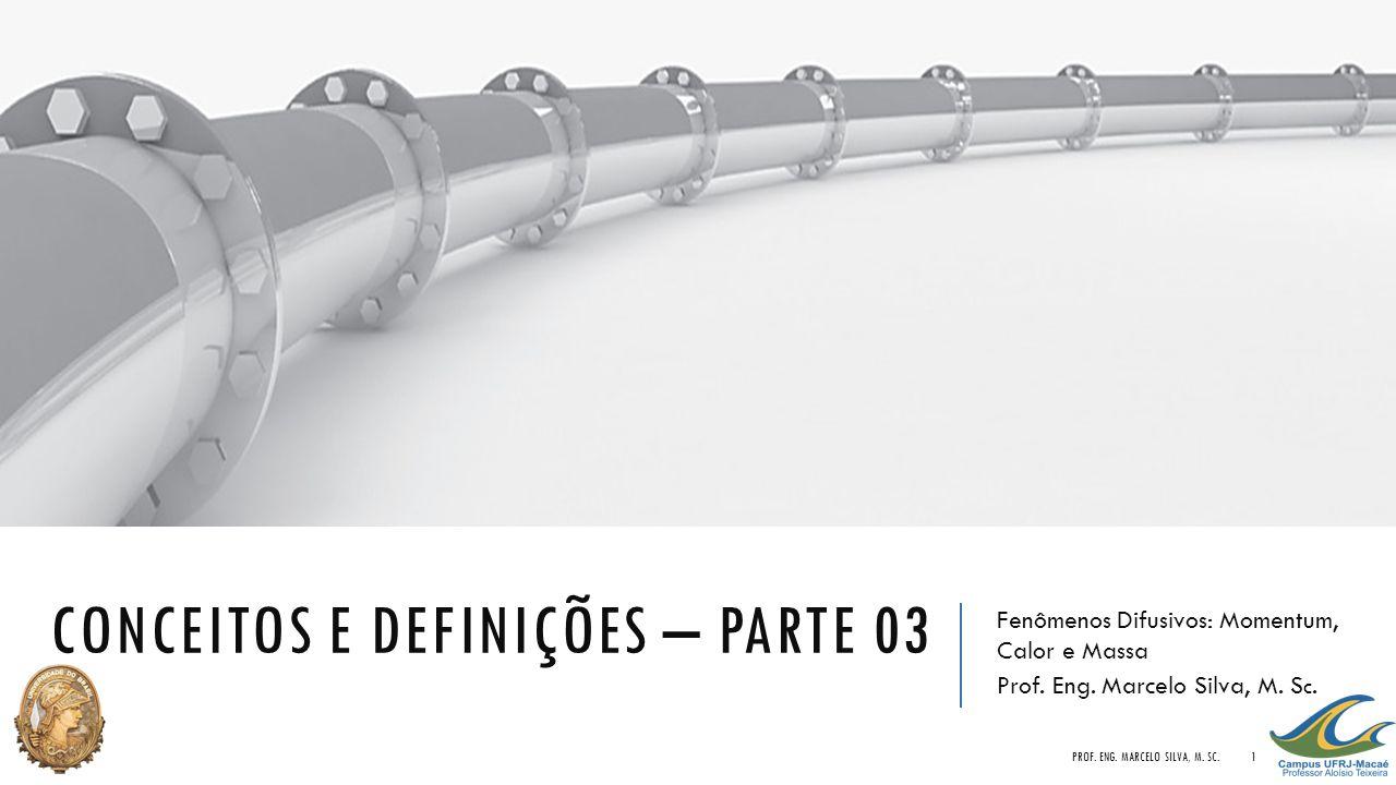 CONCEITOS E DEFINIÇÕES – PARTE 03 Fenômenos Difusivos: Momentum, Calor e Massa Prof. Eng. Marcelo Silva, M. S c. PROF. ENG. MARCELO SILVA, M. SC.1