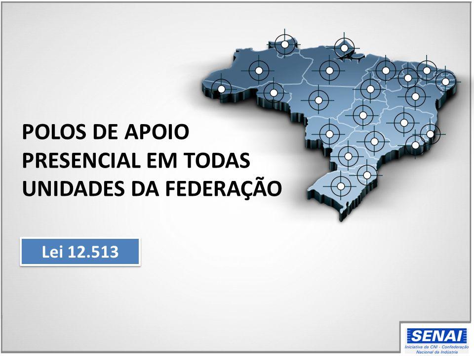 POLOS DE APOIO PRESENCIAL EM TODAS UNIDADES DA FEDERAÇÃO Lei 12.513