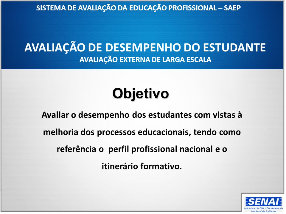 AVALIAÇÃO DE DESEMPENHO DO ESTUDANTE AVALIAÇÃO EXTERNA DE LARGA ESCALA SISTEMA DE AVALIAÇÃO DA EDUCAÇÃO PROFISSIONAL – SAEP Avaliar o desempenho dos e