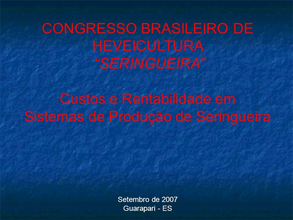 """CONGRESSO BRASILEIRO DE HEVEICULTURA """"SERINGUEIRA"""" Custos e Rentabilidade em Sistemas de Produção de Seringueira Setembro de 2007 Guarapari - ES"""