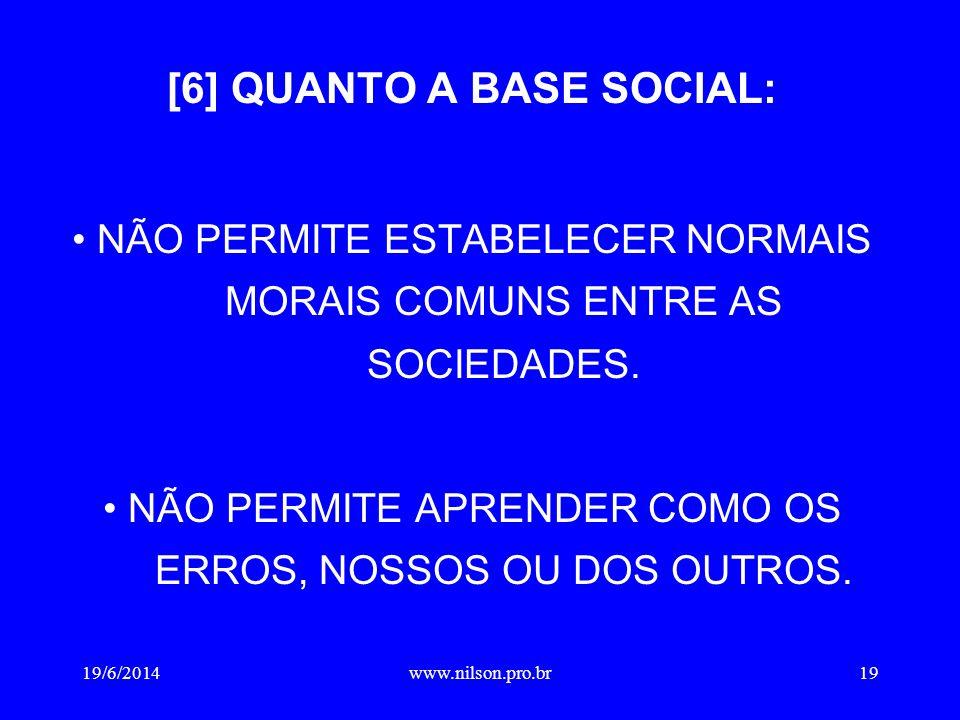 [6] QUANTO A BASE SOCIAL: • NÃO PERMITE ESTABELECER NORMAIS MORAIS COMUNS ENTRE AS SOCIEDADES.