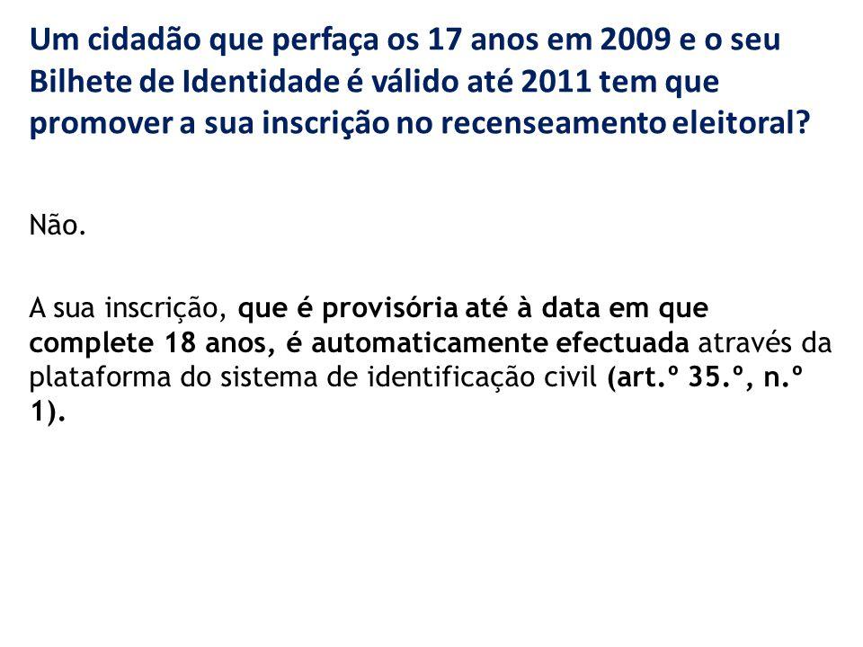 Um cidadão que perfaça os 17 anos em 2009 e o seu Bilhete de Identidade é válido até 2011 tem que promover a sua inscrição no recenseamento eleitoral.
