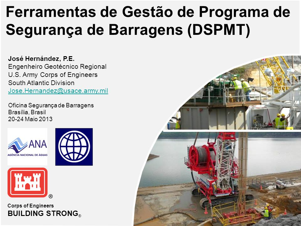 Corps of Engineers BUILDING STRONG ® Ferramentas de Gestão de Programa de Segurança de Barragens (DSPMT) José Hernández, P.E.