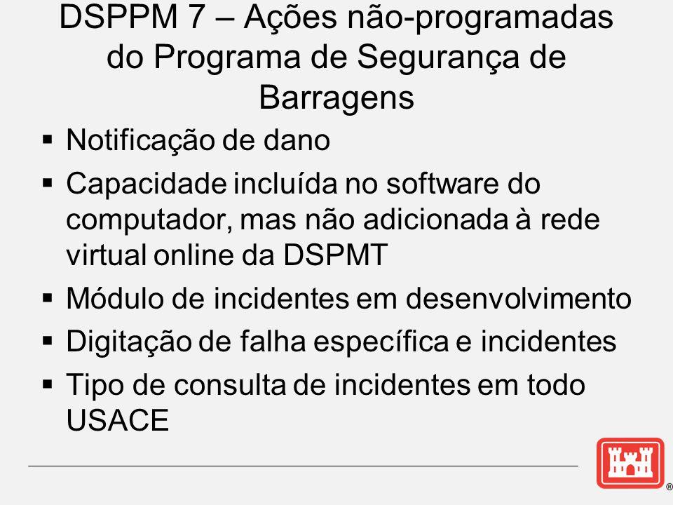 DSPPM 7 – Ações não-programadas do Programa de Segurança de Barragens  Notificação de dano  Capacidade incluída no software do computador, mas não adicionada à rede virtual online da DSPMT  Módulo de incidentes em desenvolvimento  Digitação de falha específica e incidentes  Tipo de consulta de incidentes em todo USACE
