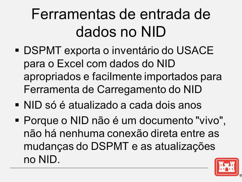 Ferramentas de entrada de dados no NID  DSPMT exporta o inventário do USACE para o Excel com dados do NID apropriados e facilmente importados para Ferramenta de Carregamento do NID  NID só é atualizado a cada dois anos  Porque o NID não é um documento vivo , não há nenhuma conexão direta entre as mudanças do DSPMT e as atualizações no NID.