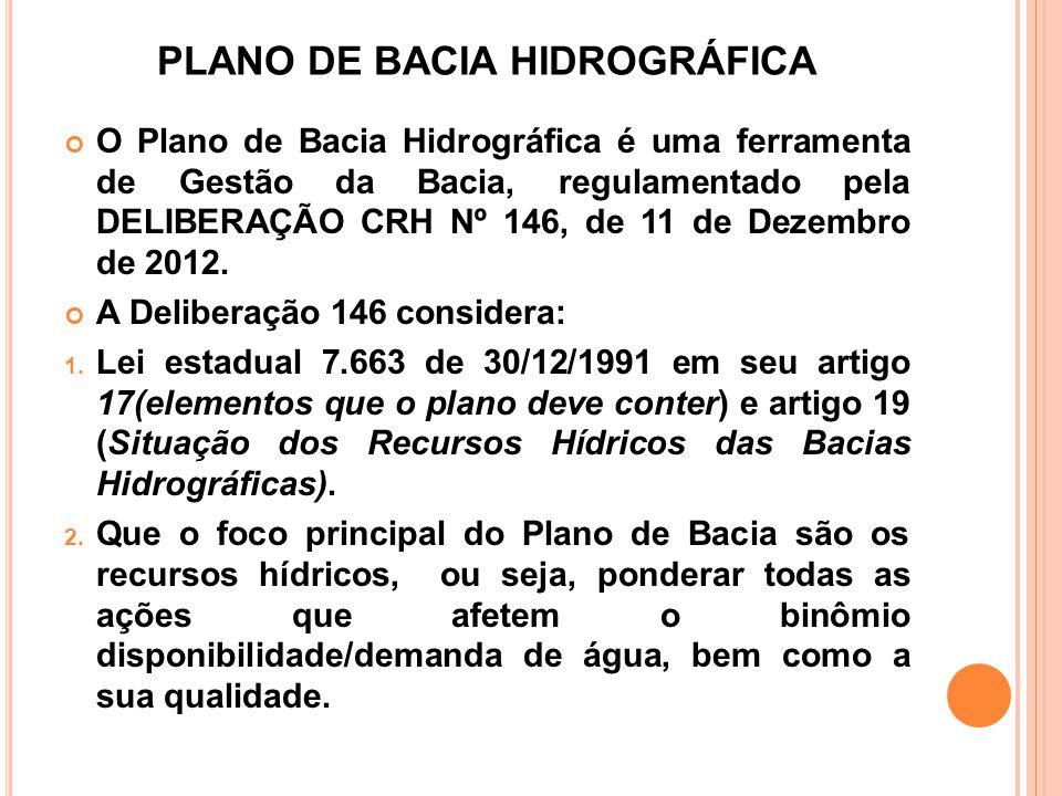 PLANO DE BACIA HIDROGRÁFICA O Plano de Bacia Hidrográfica é uma ferramenta de Gestão da Bacia, regulamentado pela DELIBERAÇÃO CRH Nº 146, de 11 de Dez