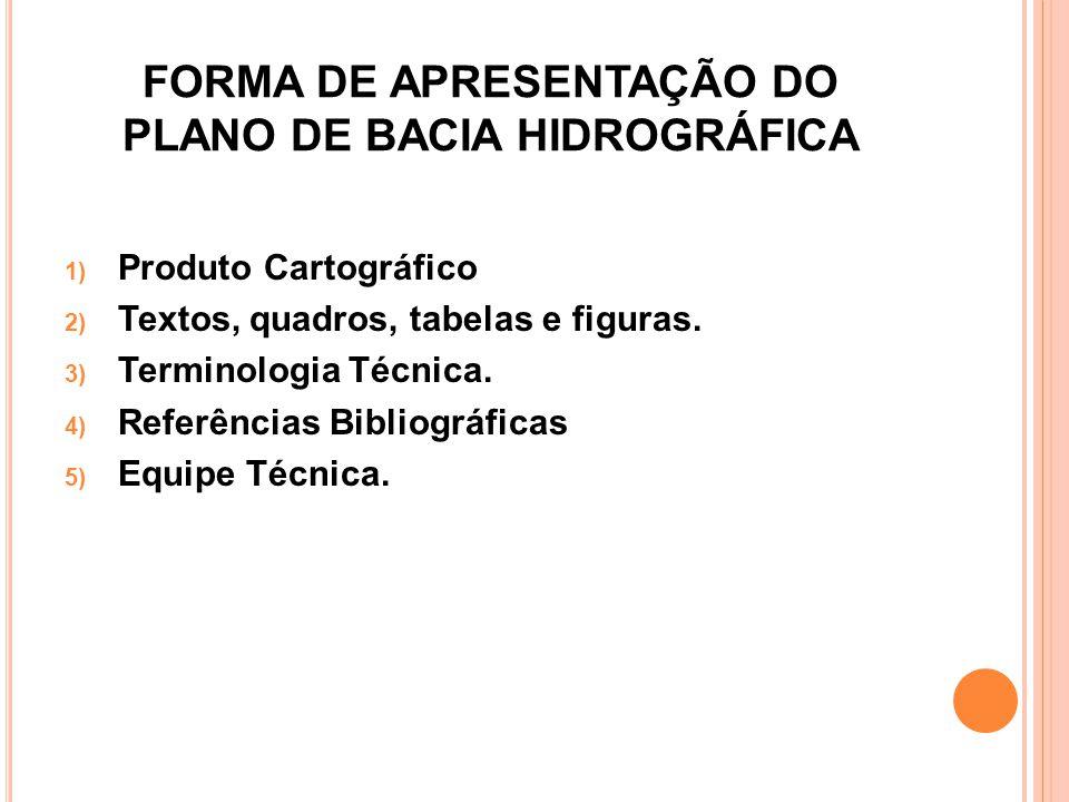 FORMA DE APRESENTAÇÃO DO PLANO DE BACIA HIDROGRÁFICA 1) Produto Cartográfico 2) Textos, quadros, tabelas e figuras. 3) Terminologia Técnica. 4) Referê