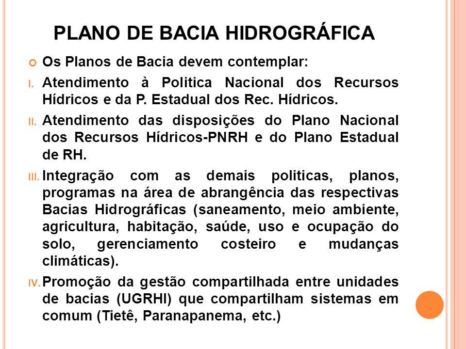 PLANO DE BACIA HIDROGRÁFICA Os Planos de Bacia devem contemplar: I. Atendimento à Politica Nacional dos Recursos Hídricos e da P. Estadual dos Rec. Hí