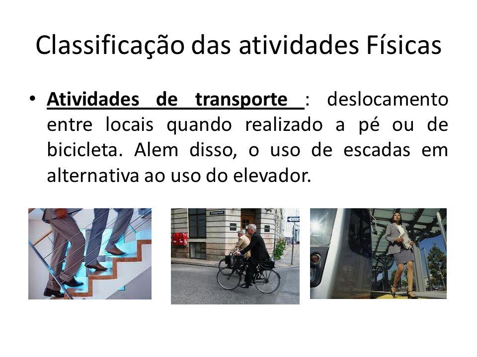 Classificação das atividades Físicas • Atividades de transporte : deslocamento entre locais quando realizado a pé ou de bicicleta. Alem disso, o uso d