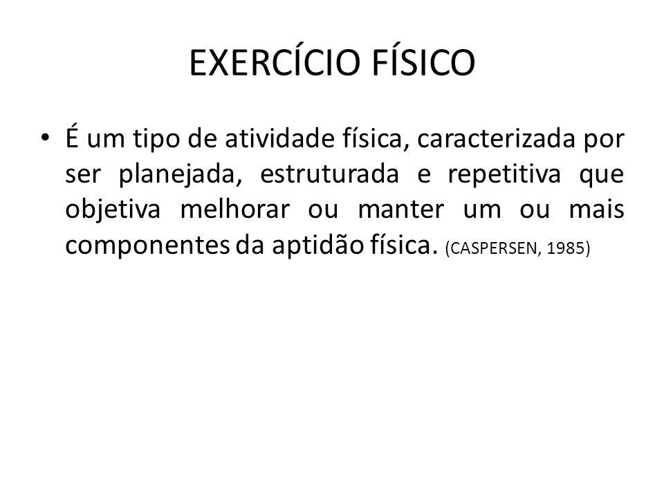 EXERCÍCIO FÍSICO • É um tipo de atividade física, caracterizada por ser planejada, estruturada e repetitiva que objetiva melhorar ou manter um ou mais